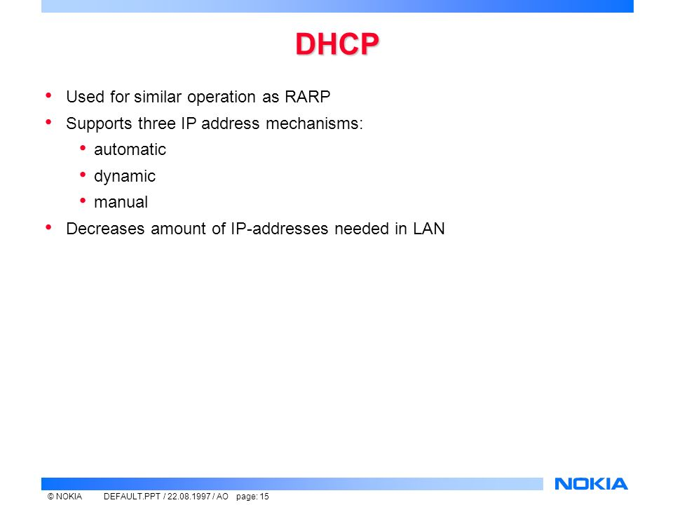 © NOKIADEFAULT.PPT / / AO page: 15 DHCP Used for similar operation as RARP Supports three IP address mechanisms: automatic dynamic manual Decreases amount of IP-addresses needed in LAN