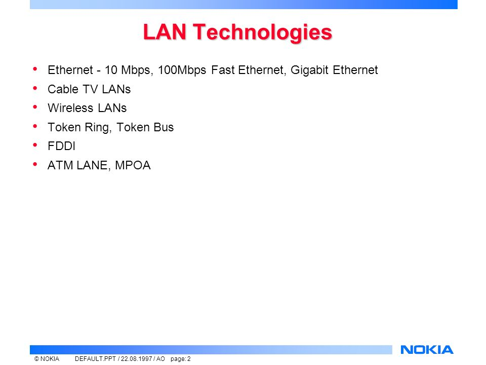 © NOKIADEFAULT.PPT / / AO page: 2 LAN Technologies Ethernet - 10 Mbps, 100Mbps Fast Ethernet, Gigabit Ethernet Cable TV LANs Wireless LANs Token Ring, Token Bus FDDI ATM LANE, MPOA