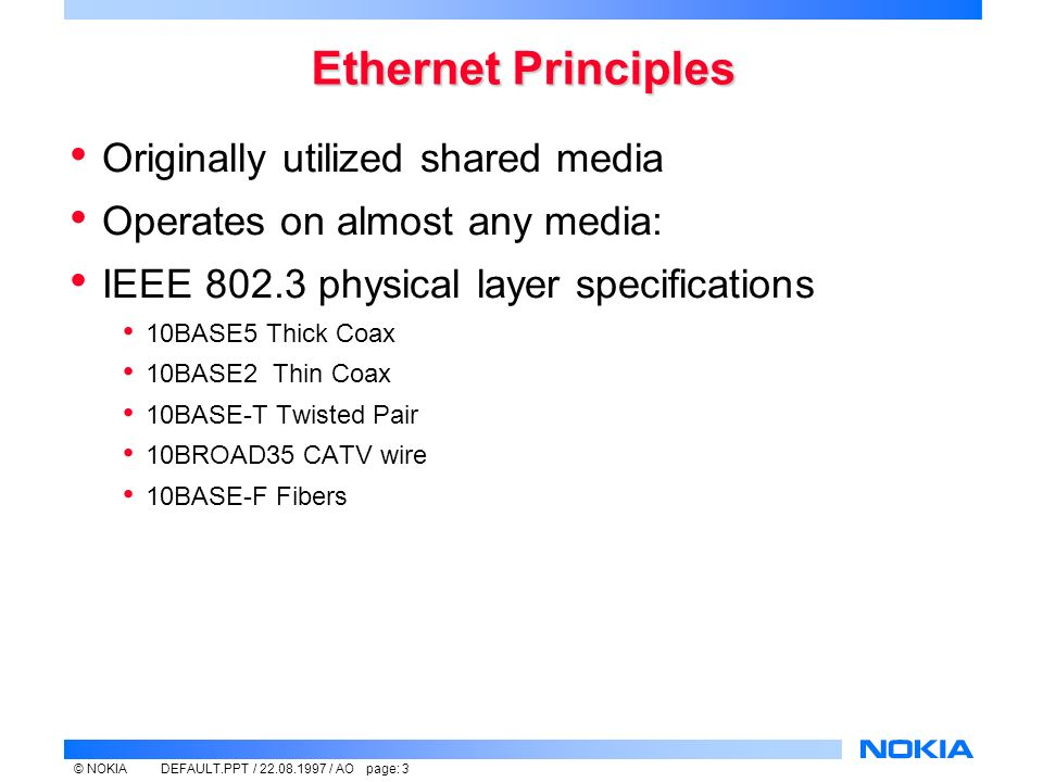 © NOKIADEFAULT.PPT / / AO page: 3 Ethernet Principles Originally utilized shared media Operates on almost any media: IEEE physical layer specifications 10BASE5 Thick Coax 10BASE2 Thin Coax 10BASE-T Twisted Pair 10BROAD35 CATV wire 10BASE-F Fibers