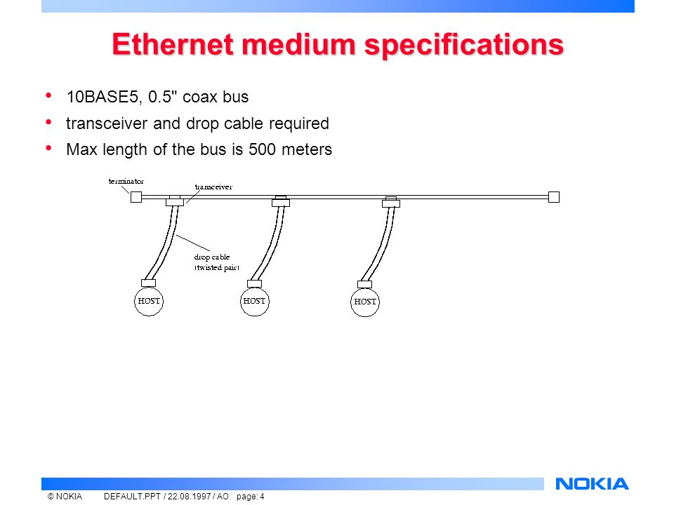 © NOKIADEFAULT.PPT / / AO page: 4 Ethernet medium specifications 10BASE5, 0.5 coax bus transceiver and drop cable required Max length of the bus is 500 meters