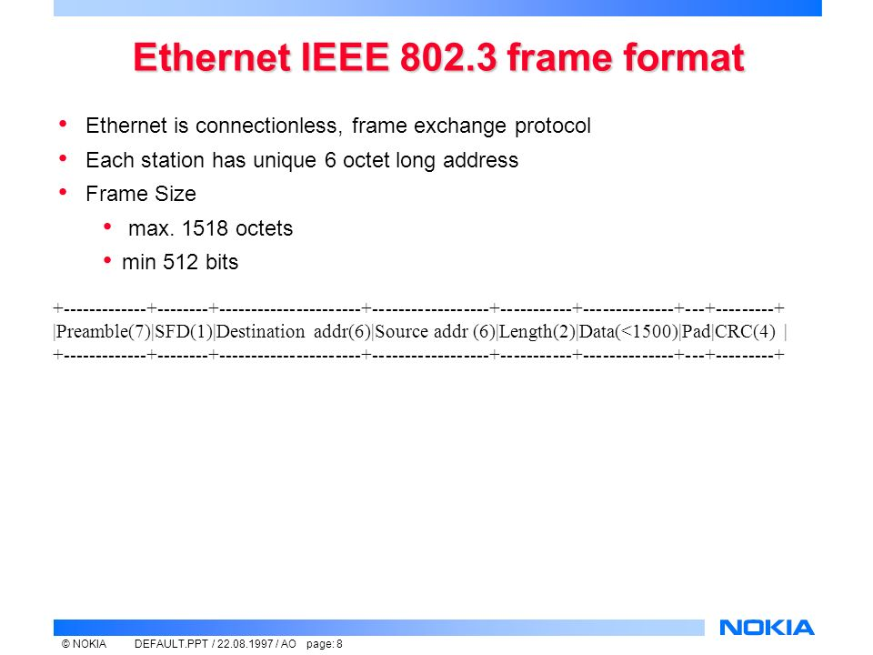 © NOKIADEFAULT.PPT / / AO page: 8 Ethernet IEEE frame format Ethernet is connectionless, frame exchange protocol Each station has unique 6 octet long address Frame Size max.