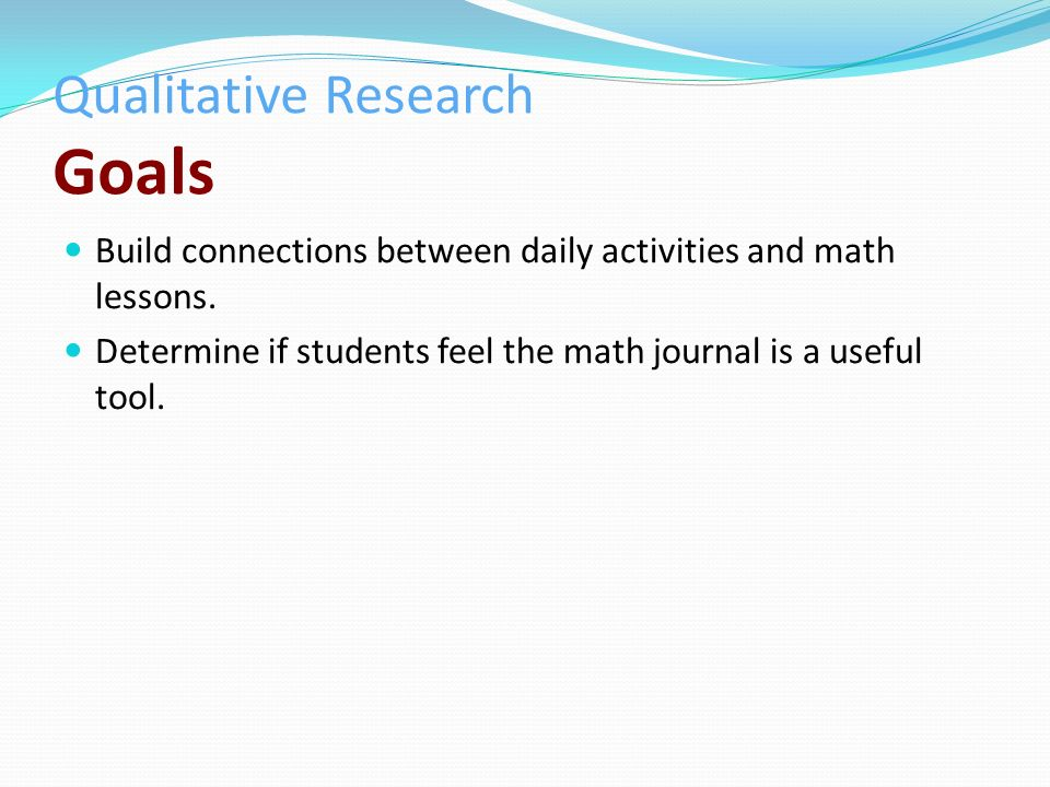 Qualitative Research Goals Build connections between daily activities and math lessons.