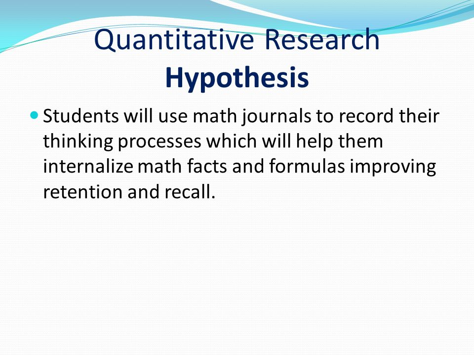 Quantitative Research Hypothesis Students will use math journals to record their thinking processes which will help them internalize math facts and formulas improving retention and recall.