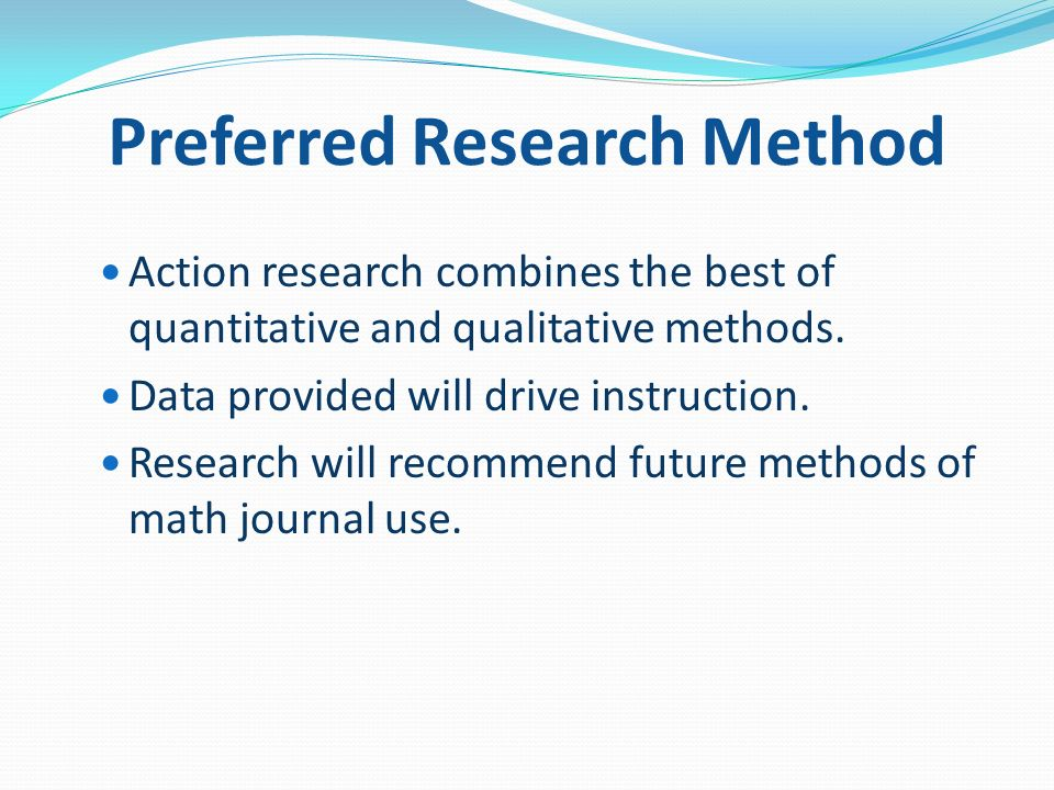 Preferred Research Method Action research combines the best of quantitative and qualitative methods.