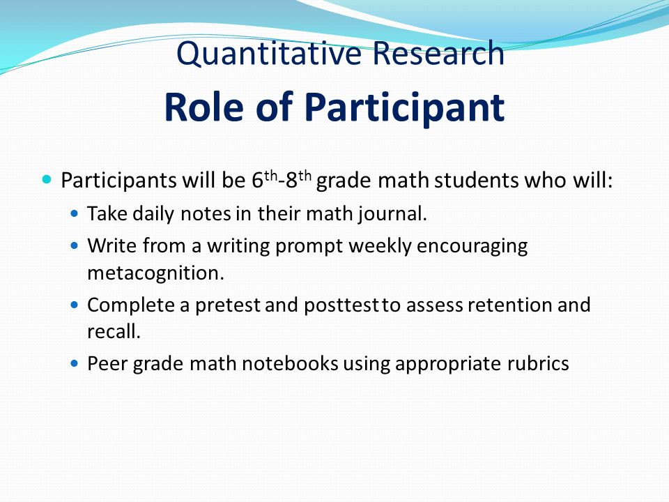 Quantitative Research Role of Participant Participants will be 6 th -8 th grade math students who will: Take daily notes in their math journal.