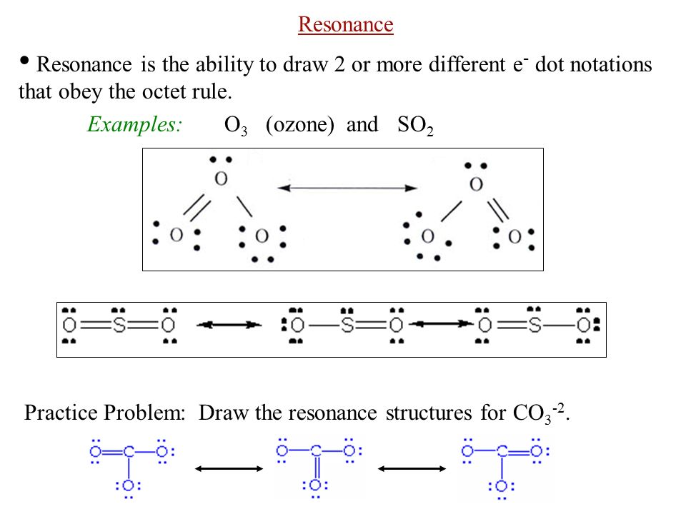 Resonance Resonance is the ability to draw 2 or more different e - dot notations that obey the octet rule.