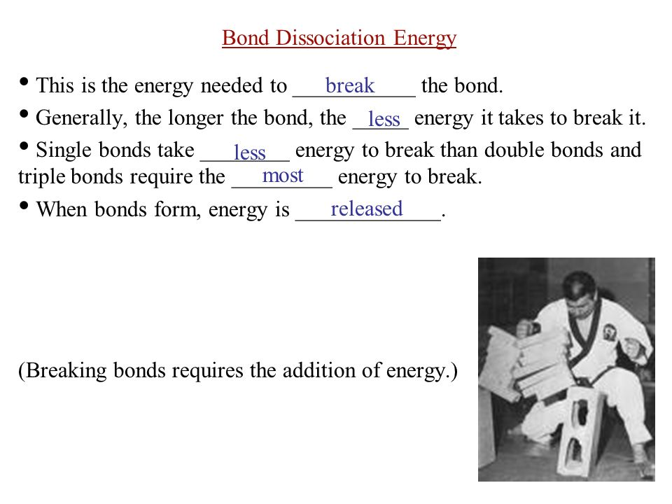 Bond Dissociation Energy This is the energy needed to ___________ the bond.