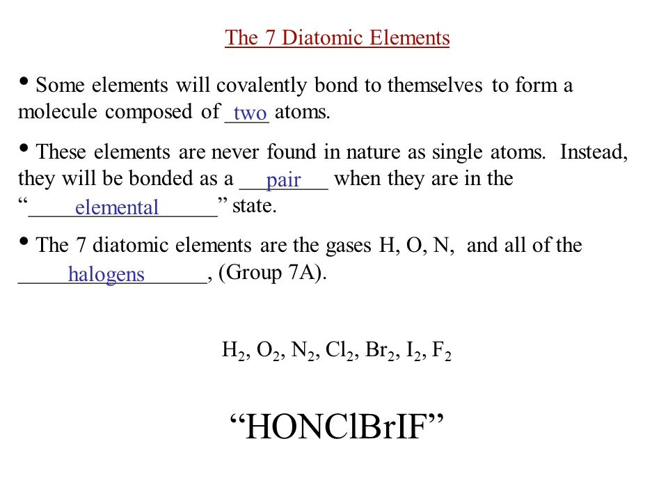 The 7 Diatomic Elements Some elements will covalently bond to themselves to form a molecule composed of ____ atoms.