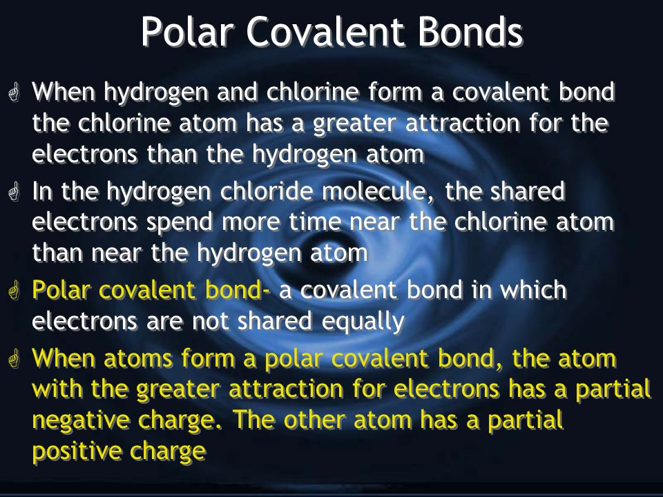 Polar Covalent Bonds G When hydrogen and chlorine form a covalent bond the chlorine atom has a greater attraction for the electrons than the hydrogen atom G In the hydrogen chloride molecule, the shared electrons spend more time near the chlorine atom than near the hydrogen atom G Polar covalent bond- a covalent bond in which electrons are not shared equally G When atoms form a polar covalent bond, the atom with the greater attraction for electrons has a partial negative charge.