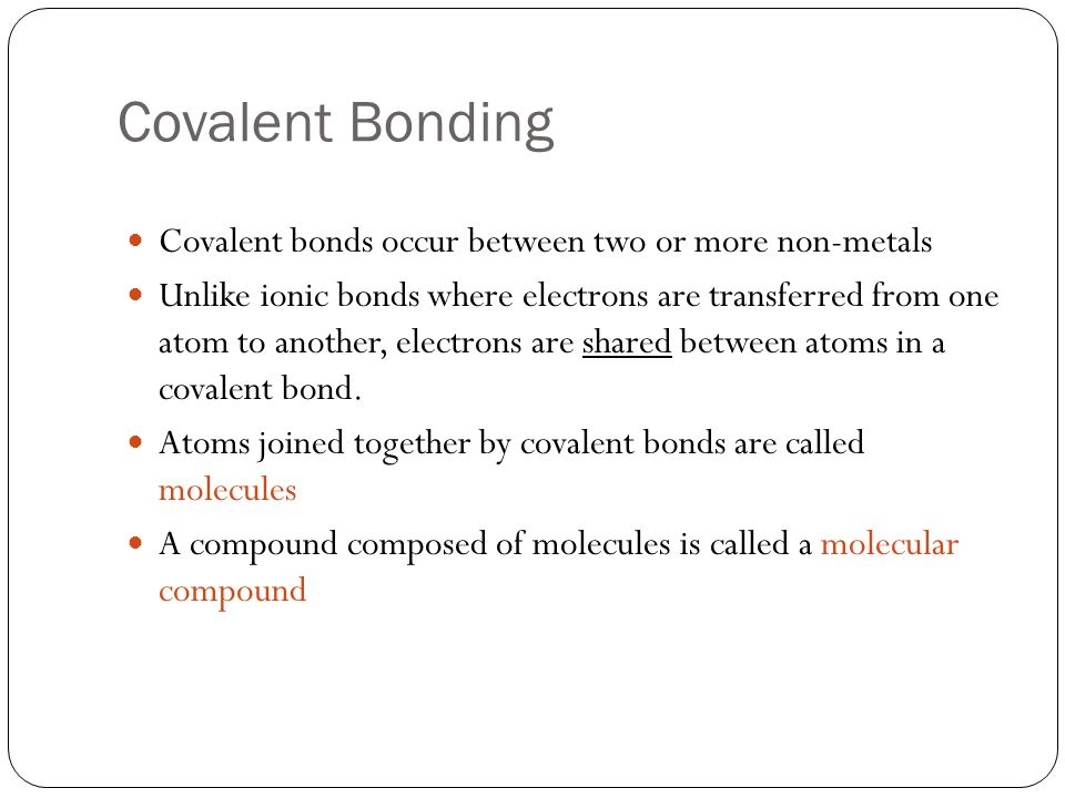 Covalent Bonding Covalent bonds occur between two or more non-metals Unlike ionic bonds where electrons are transferred from one atom to another, electrons are shared between atoms in a covalent bond.