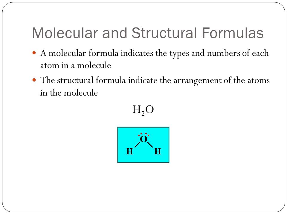 Molecular and Structural Formulas A molecular formula indicates the types and numbers of each atom in a molecule The structural formula indicate the arrangement of the atoms in the molecule H2OH2O