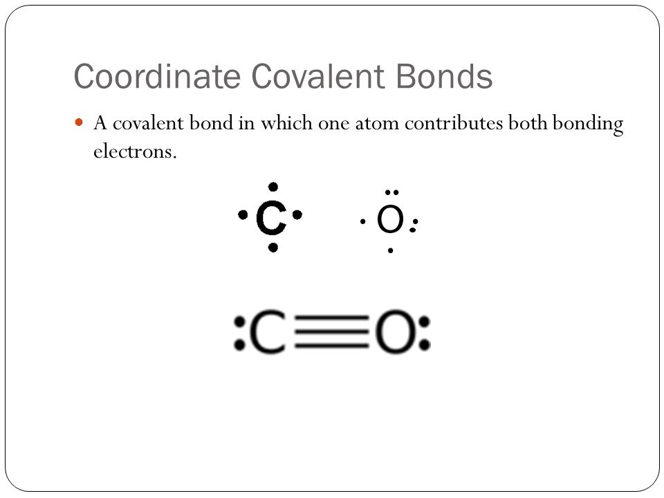 Coordinate Covalent Bonds A covalent bond in which one atom contributes both bonding electrons.