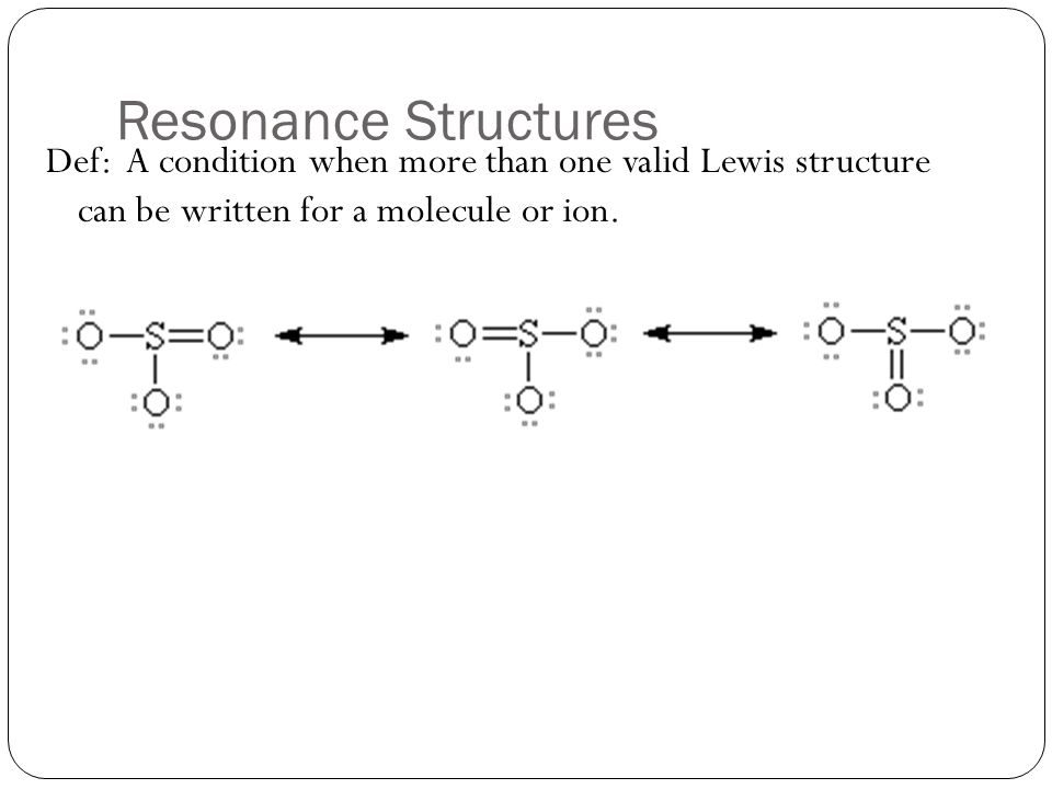 Resonance Structures Def: A condition when more than one valid Lewis structure can be written for a molecule or ion.