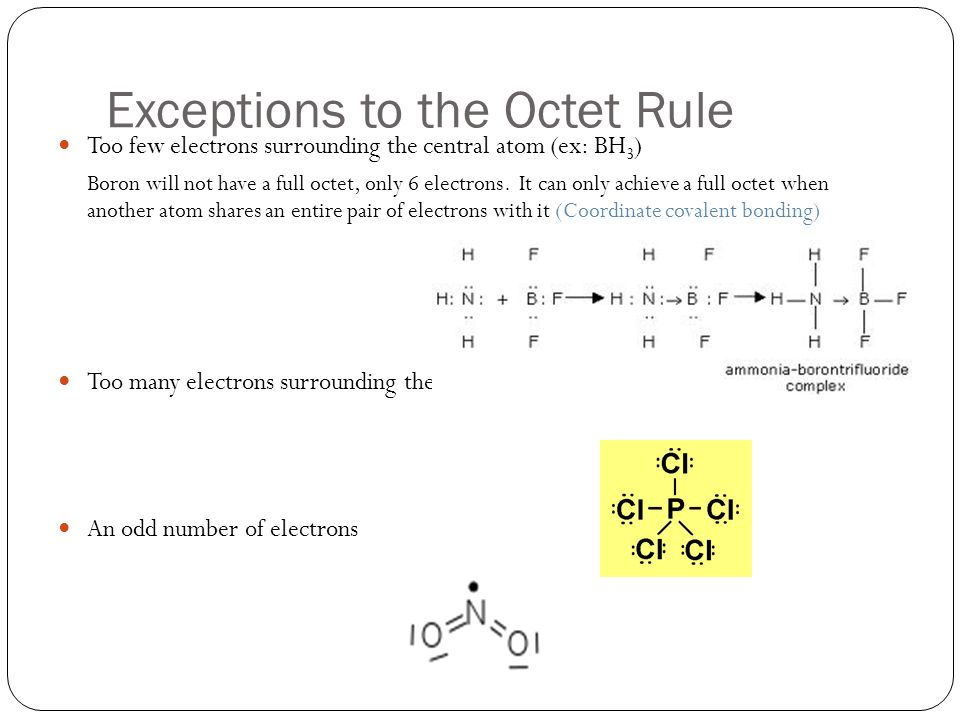 Exceptions to the Octet Rule Too few electrons surrounding the central atom (ex: BH 3 ) Boron will not have a full octet, only 6 electrons.