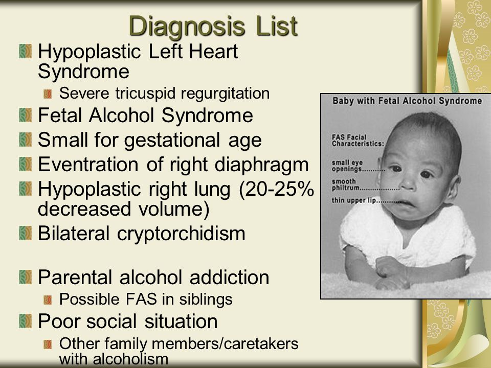 Diagnosis List Hypoplastic Left Heart Syndrome Severe tricuspid regurgitation Fetal Alcohol Syndrome Small for gestational age Eventration of right diaphragm Hypoplastic right lung (20-25% decreased volume) Bilateral cryptorchidism Parental alcohol addiction Possible FAS in siblings Poor social situation Other family members/caretakers with alcoholism
