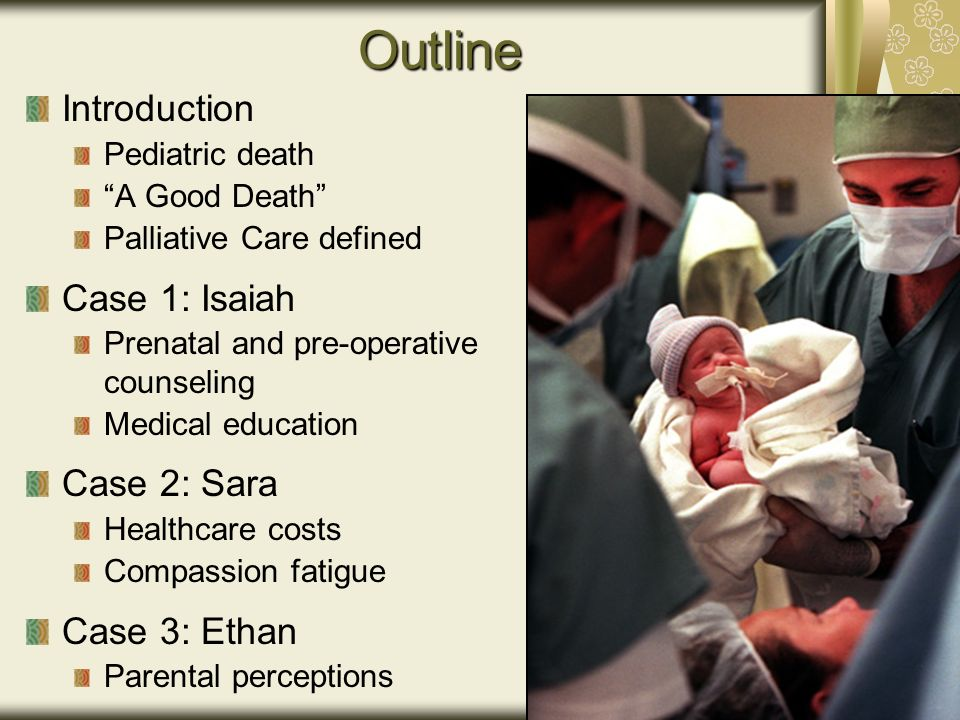 Outline Introduction Pediatric death A Good Death Palliative Care defined Case 1: Isaiah Prenatal and pre-operative counseling Medical education Case 2: Sara Healthcare costs Compassion fatigue Case 3: Ethan Parental perceptions