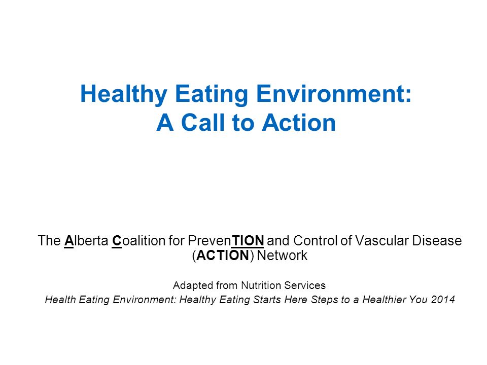 The Alberta Coalition for PrevenTION and Control of Vascular Disease (ACTION) Network Adapted from Nutrition Services Health Eating Environment: Healthy Eating Starts Here Steps to a Healthier You 2014 Healthy Eating Environment: A Call to Action