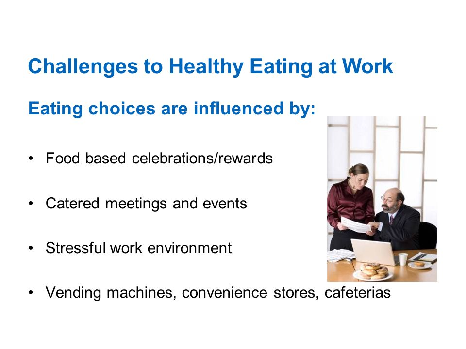 Challenges to Healthy Eating at Work Eating choices are influenced by: Food based celebrations/rewards Catered meetings and events Stressful work environment Vending machines, convenience stores, cafeterias