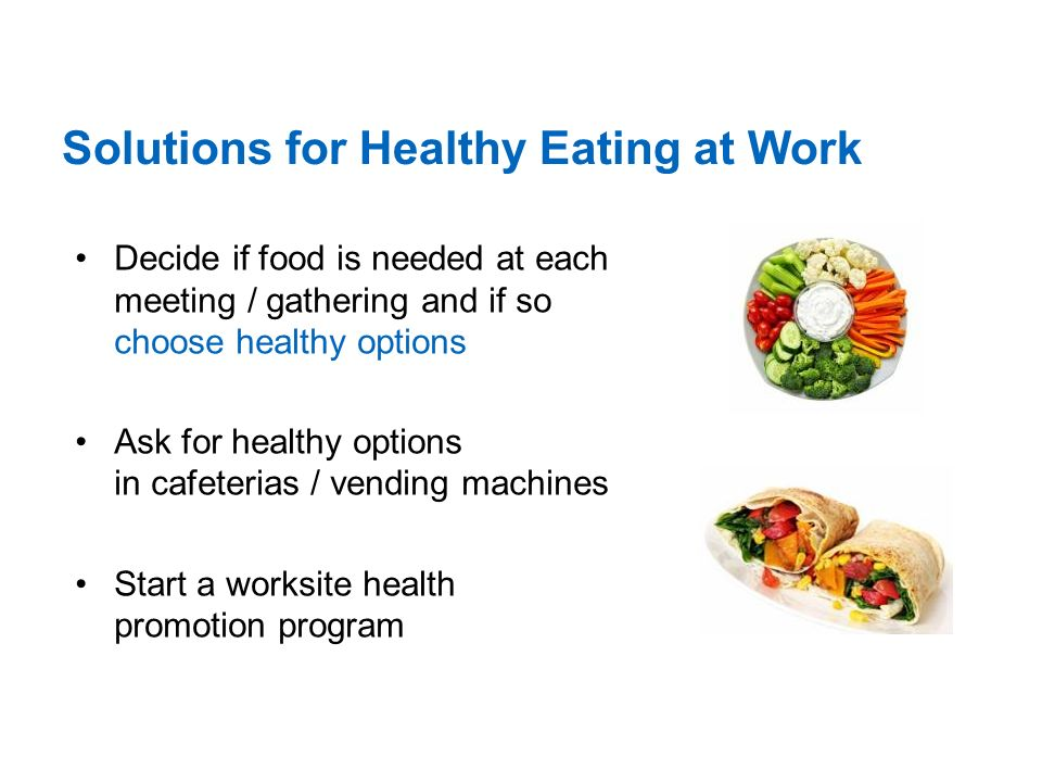 Solutions for Healthy Eating at Work Decide if food is needed at each meeting / gathering and if so choose healthy options Ask for healthy options in cafeterias / vending machines Start a worksite health promotion program