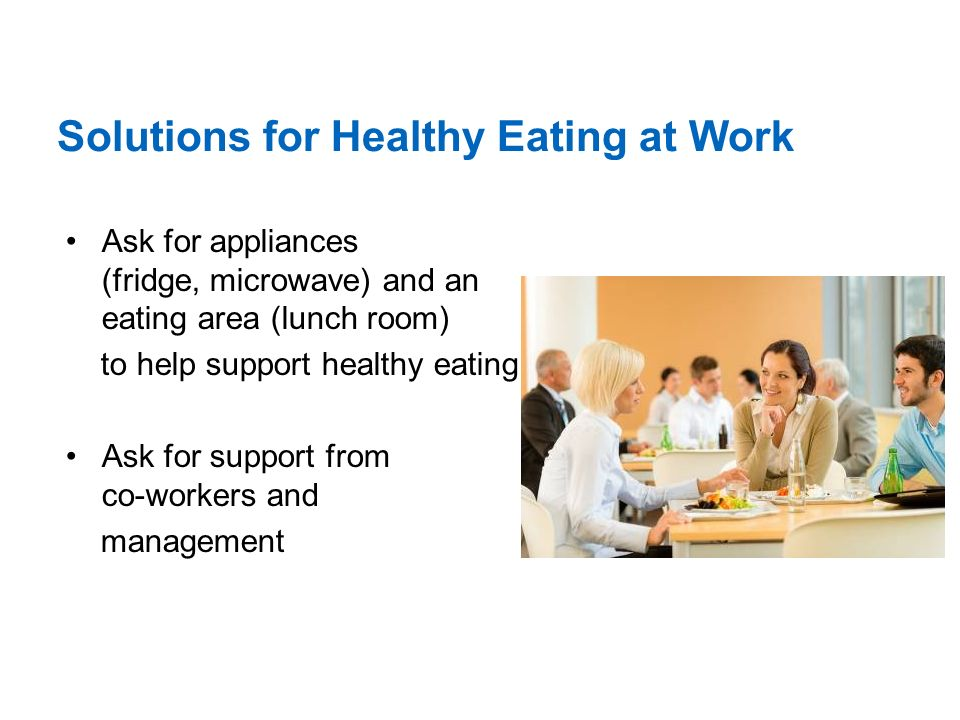 Solutions for Healthy Eating at Work Ask for appliances (fridge, microwave) and an eating area (lunch room) to help support healthy eating Ask for support from co-workers and management