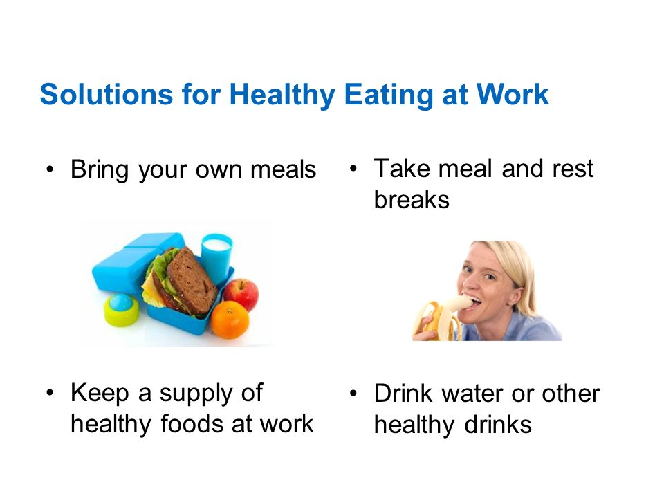 Solutions for Healthy Eating at Work Bring your own meals Keep a supply of healthy foods at work Take meal and rest breaks Drink water or other healthy drinks