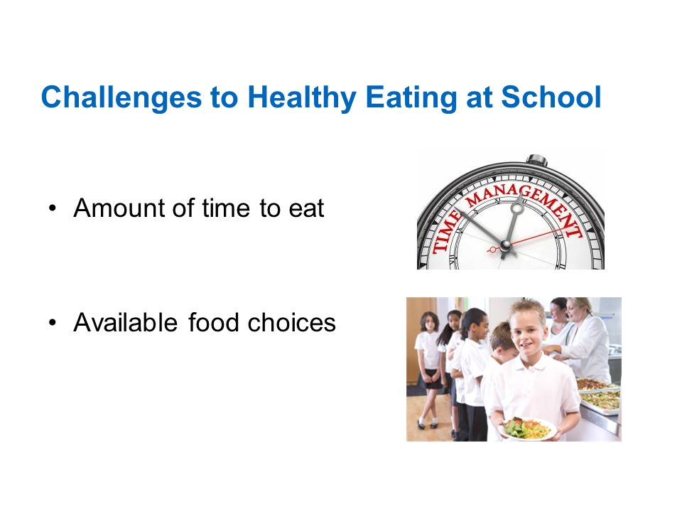 Challenges to Healthy Eating at School Amount of time to eat Available food choices
