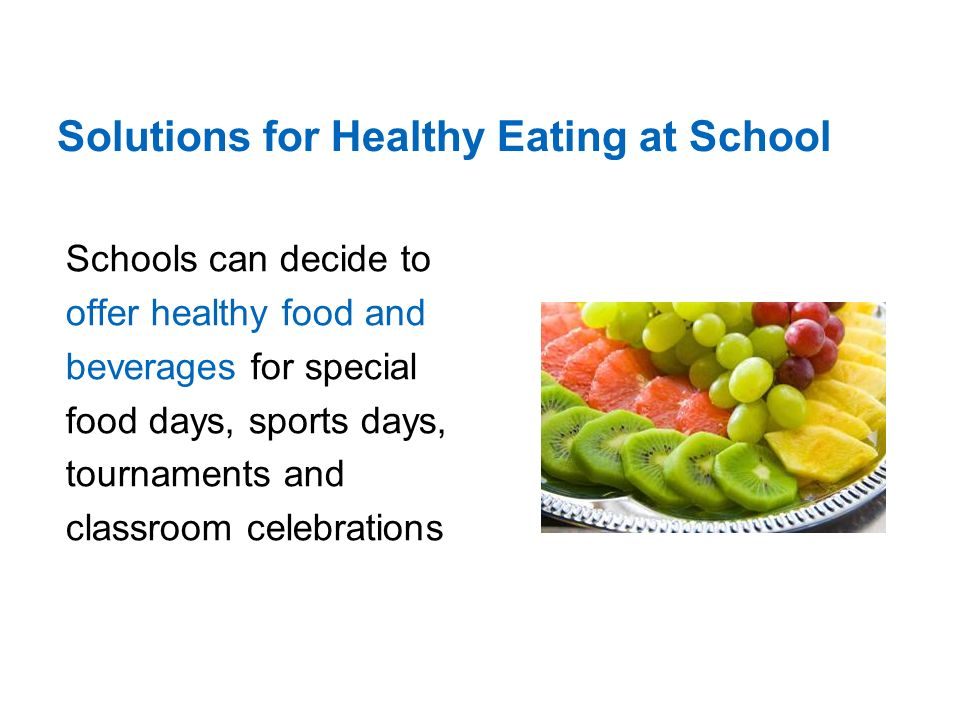 Solutions for Healthy Eating at School Schools can decide to offer healthy food and beverages for special food days, sports days, tournaments and classroom celebrations