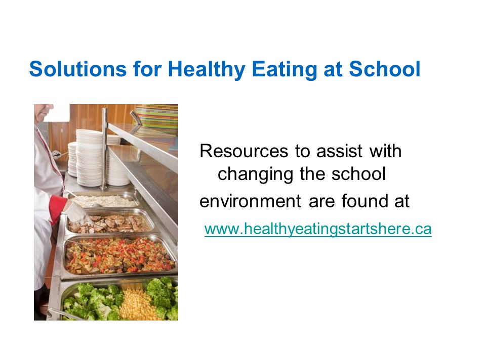Solutions for Healthy Eating at School Resources to assist with changing the school environment are found at