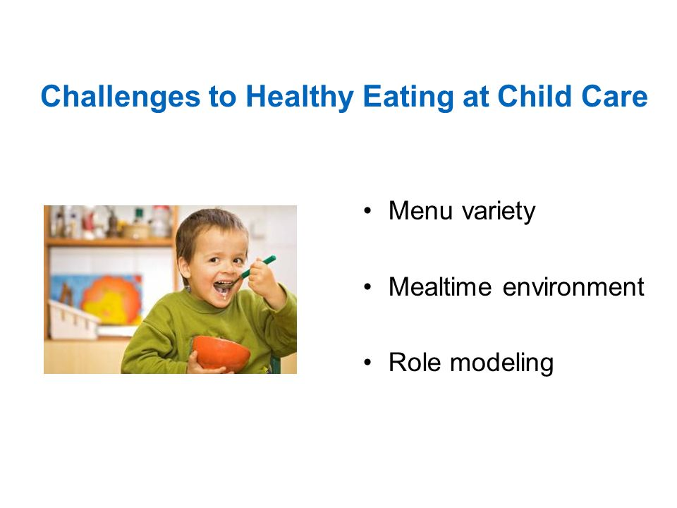 Challenges to Healthy Eating at Child Care Menu variety Mealtime environment Role modeling