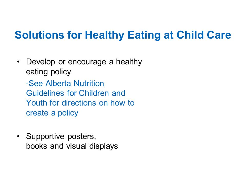 Solutions for Healthy Eating at Child Care Develop or encourage a healthy eating policy -See Alberta Nutrition Guidelines for Children and Youth for directions on how to create a policy Supportive posters, books and visual displays
