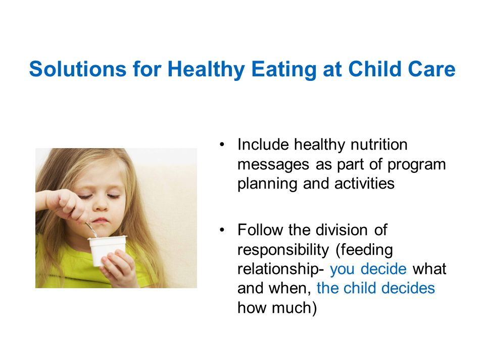 Solutions for Healthy Eating at Child Care Include healthy nutrition messages as part of program planning and activities Follow the division of responsibility (feeding relationship- you decide what and when, the child decides how much)