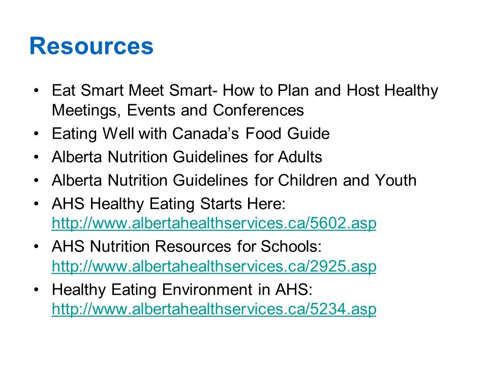 Resources Eat Smart Meet Smart- How to Plan and Host Healthy Meetings, Events and Conferences Eating Well with Canada's Food Guide Alberta Nutrition Guidelines for Adults Alberta Nutrition Guidelines for Children and Youth AHS Healthy Eating Starts Here:     AHS Nutrition Resources for Schools:     Healthy Eating Environment in AHS: