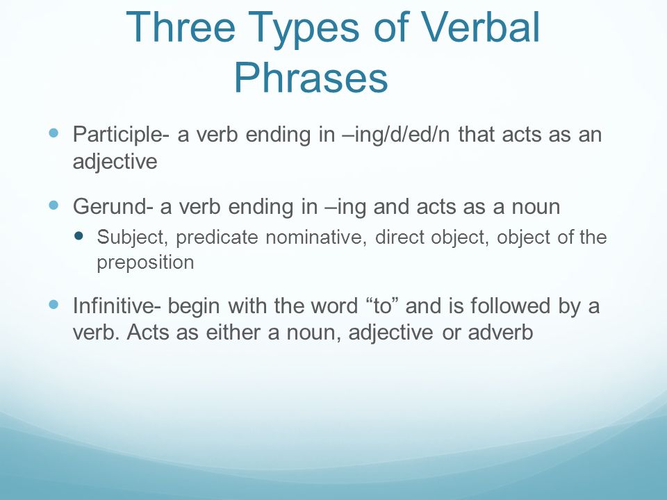 Three Types of Verbal Phrases Participle- a verb ending in –ing/d/ed/n that acts as an adjective Gerund- a verb ending in –ing and acts as a noun Subject, predicate nominative, direct object, object of the preposition Infinitive- begin with the word to and is followed by a verb.