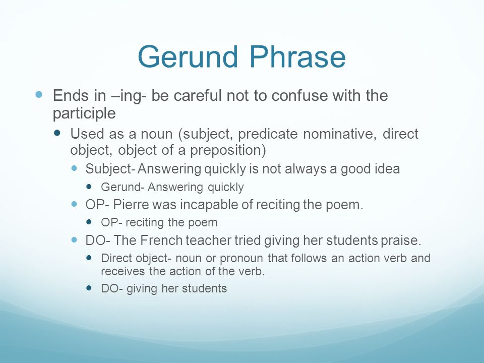 Gerund Phrase Ends in –ing- be careful not to confuse with the participle Used as a noun (subject, predicate nominative, direct object, object of a preposition) Subject- Answering quickly is not always a good idea Gerund- Answering quickly OP- Pierre was incapable of reciting the poem.