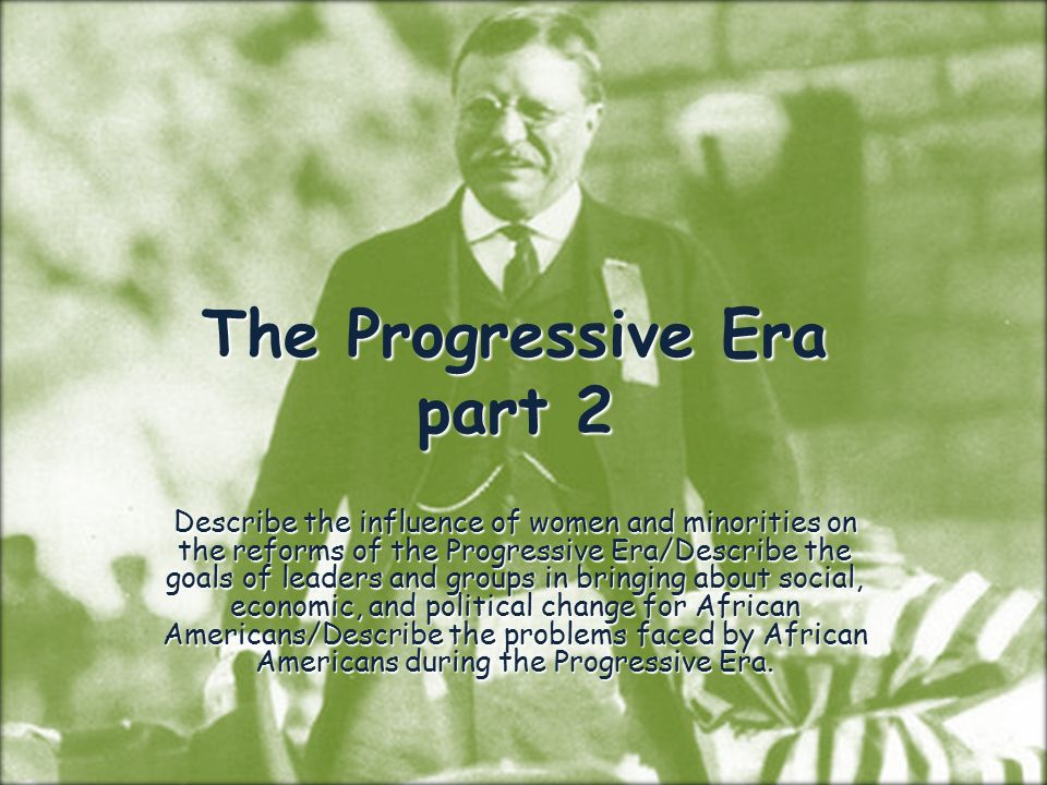 The Progressive Era part 2 Describe the influence of women and minorities on the reforms of the Progressive Era/Describe the goals of leaders and groups in bringing about social, economic, and political change for African Americans/Describe the problems faced by African Americans during the Progressive Era.