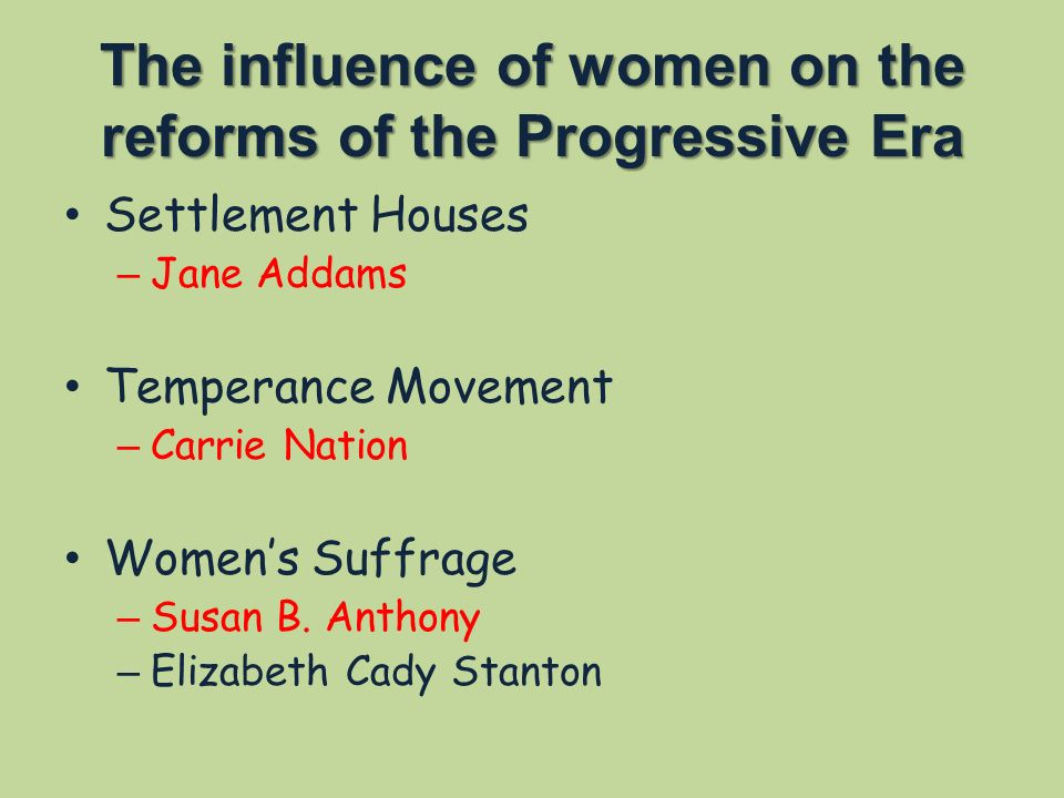 The influence of women on the reforms of the Progressive Era Settlement Houses – Jane Addams Temperance Movement – Carrie Nation Women's Suffrage – Susan B.