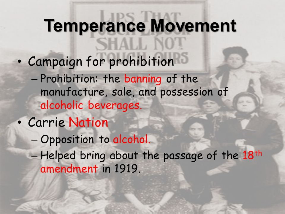 Temperance Movement Campaign for prohibition – Prohibition: the banning of the manufacture, sale, and possession of alcoholic beverages.