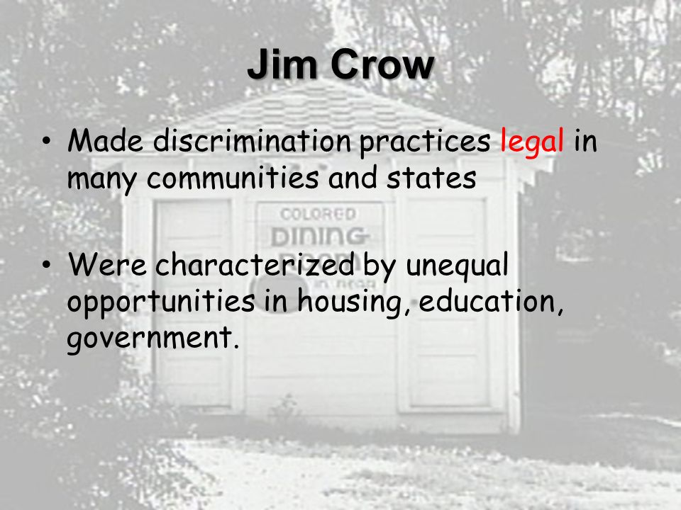 Jim Crow Made discrimination practices legal in many communities and states Were characterized by unequal opportunities in housing, education, government.