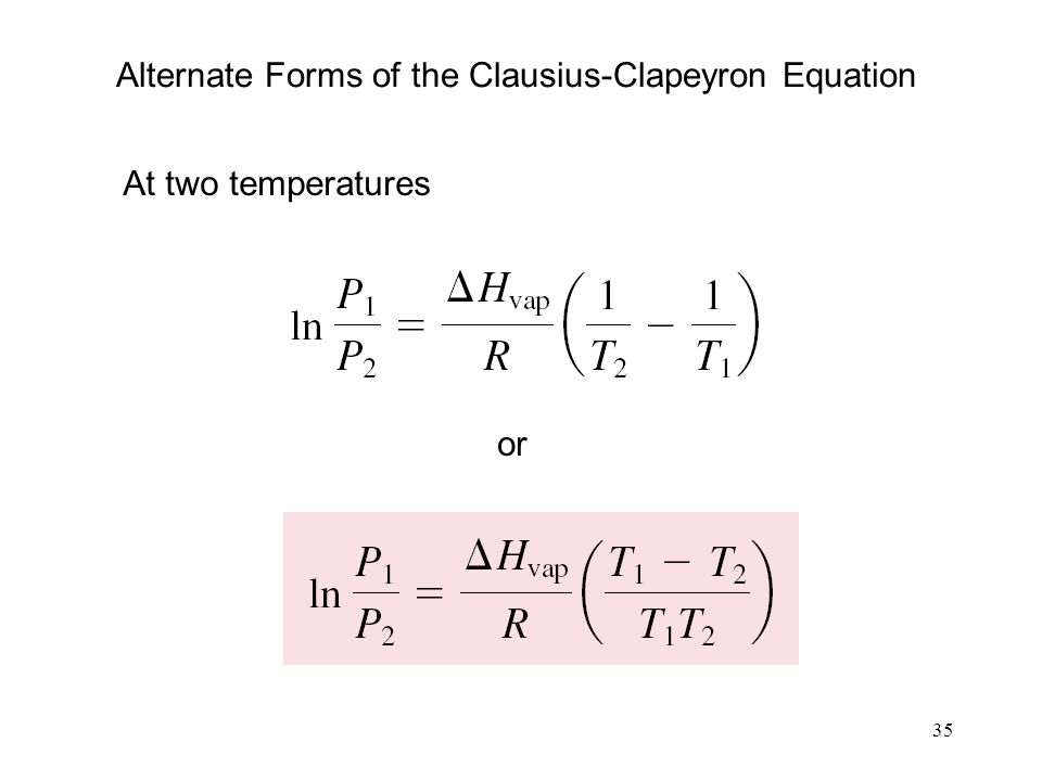 35 Alternate Forms of the Clausius-Clapeyron Equation At two temperatures or