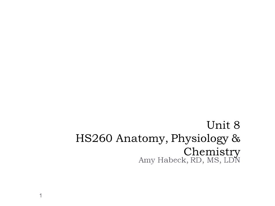 Unit 8 HS260 Anatomy, Physiology & Chemistry Amy Habeck, RD, MS, LDN 1
