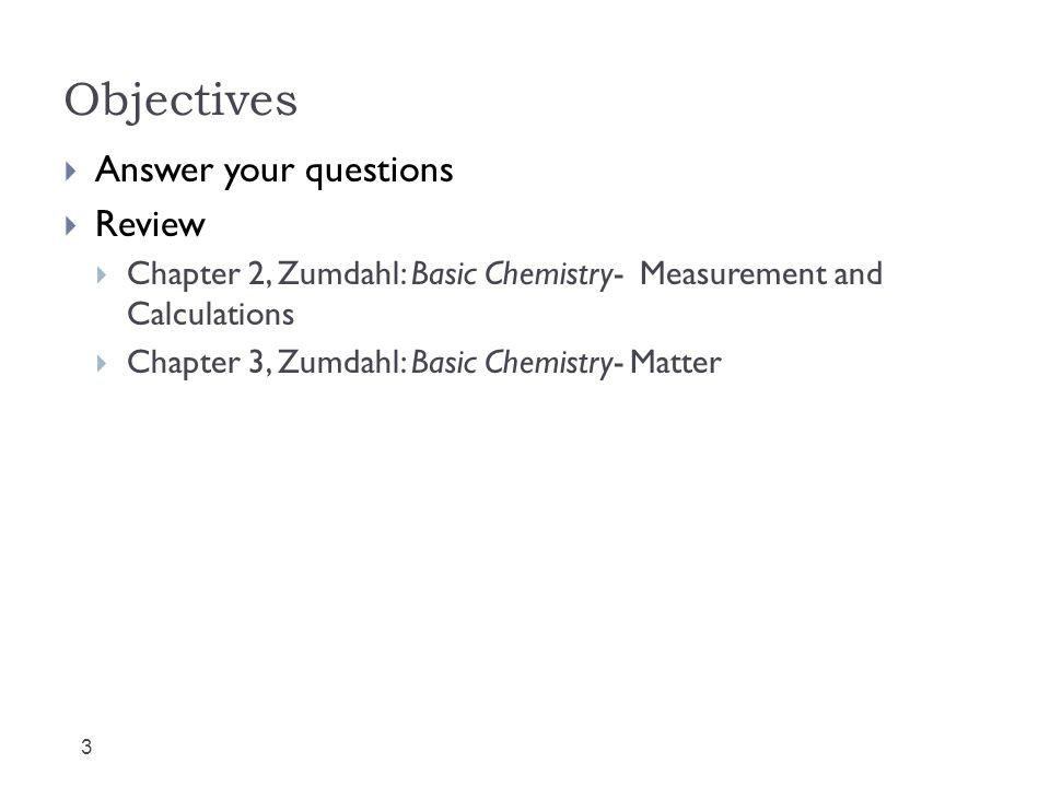 Objectives 3  Answer your questions  Review  Chapter 2, Zumdahl: Basic Chemistry- Measurement and Calculations  Chapter 3, Zumdahl: Basic Chemistry- Matter