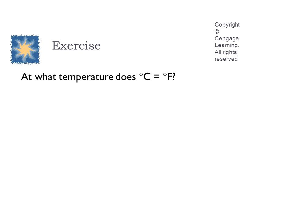 Exercise Copyright © Cengage Learning. All rights reserved At what temperature does  C =  F