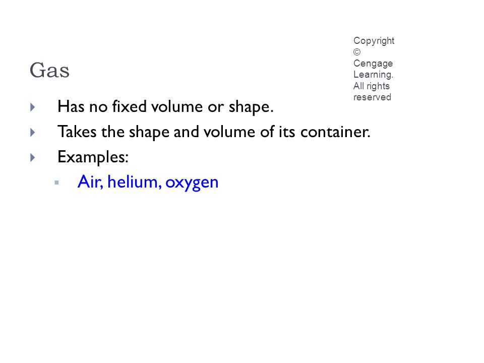 Gas Copyright © Cengage Learning. All rights reserved  Has no fixed volume or shape.