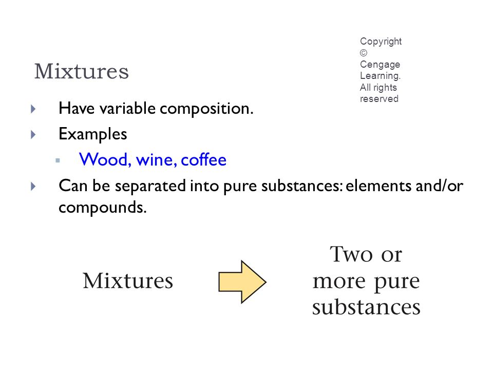 Mixtures Copyright © Cengage Learning. All rights reserved  Have variable composition.