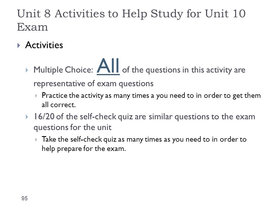 Unit 8 Activities to Help Study for Unit 10 Exam 95  Activities  Multiple Choice: All of the questions in this activity are representative of exam questions  Practice the activity as many times a you need to in order to get them all correct.