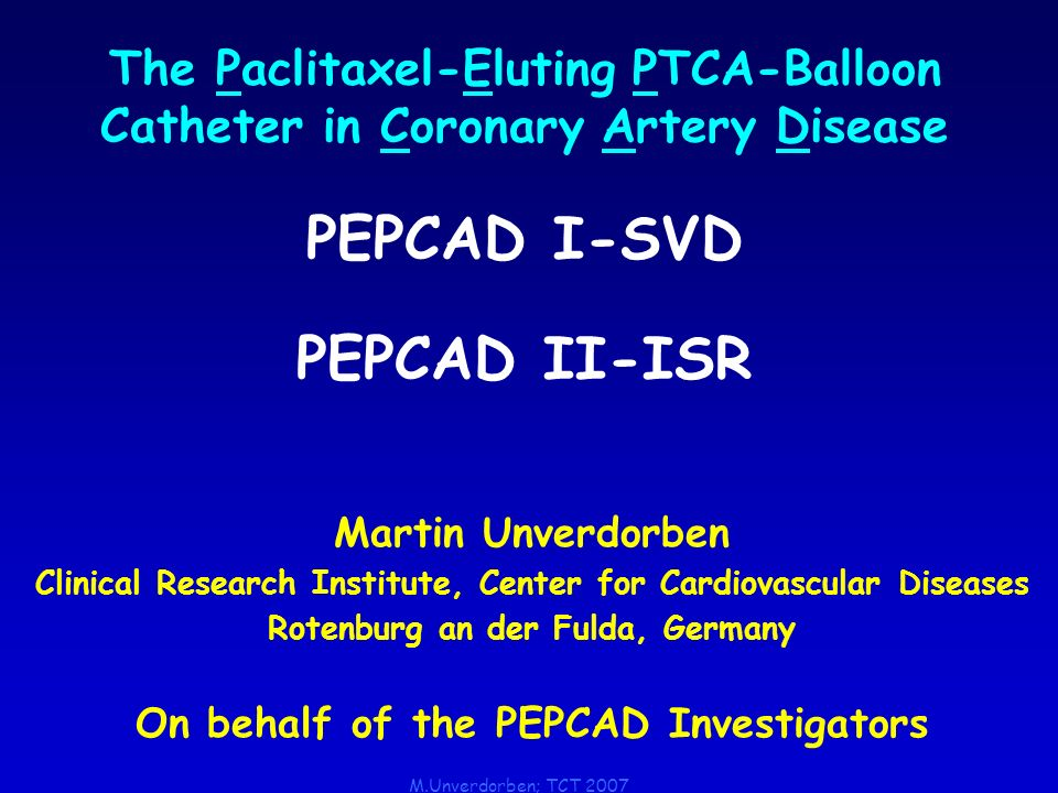 M.Unverdorben; TCT 2007 The Paclitaxel-Eluting PTCA-Balloon Catheter in Coronary Artery Disease PEPCAD I-SVD PEPCAD II-ISR Martin Unverdorben Clinical Research Institute, Center for Cardiovascular Diseases Rotenburg an der Fulda, Germany On behalf of the PEPCAD Investigators