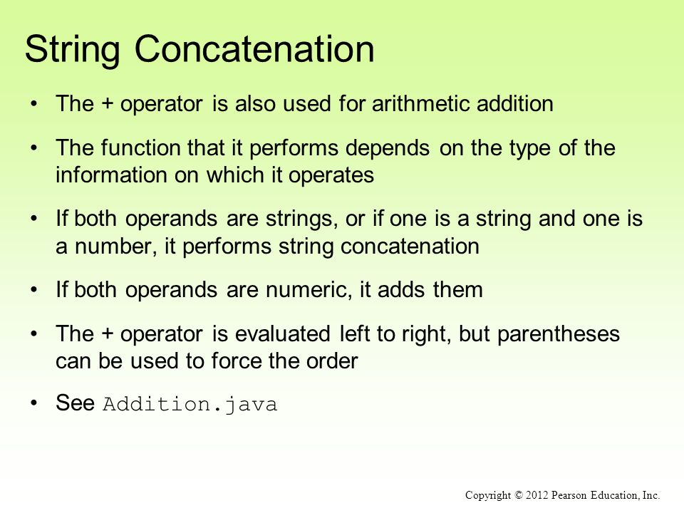String Concatenation The + operator is also used for arithmetic addition The function that it performs depends on the type of the information on which it operates If both operands are strings, or if one is a string and one is a number, it performs string concatenation If both operands are numeric, it adds them The + operator is evaluated left to right, but parentheses can be used to force the order See Addition.java Copyright © 2012 Pearson Education, Inc.
