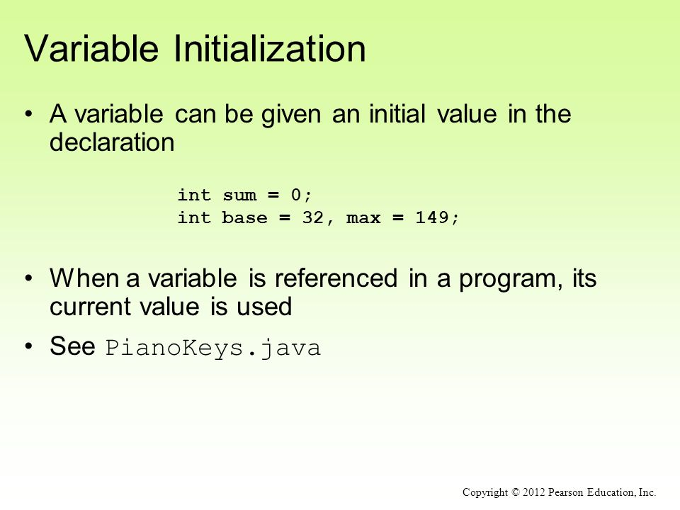 Variable Initialization A variable can be given an initial value in the declaration int sum = 0; int base = 32, max = 149; Copyright © 2012 Pearson Education, Inc.