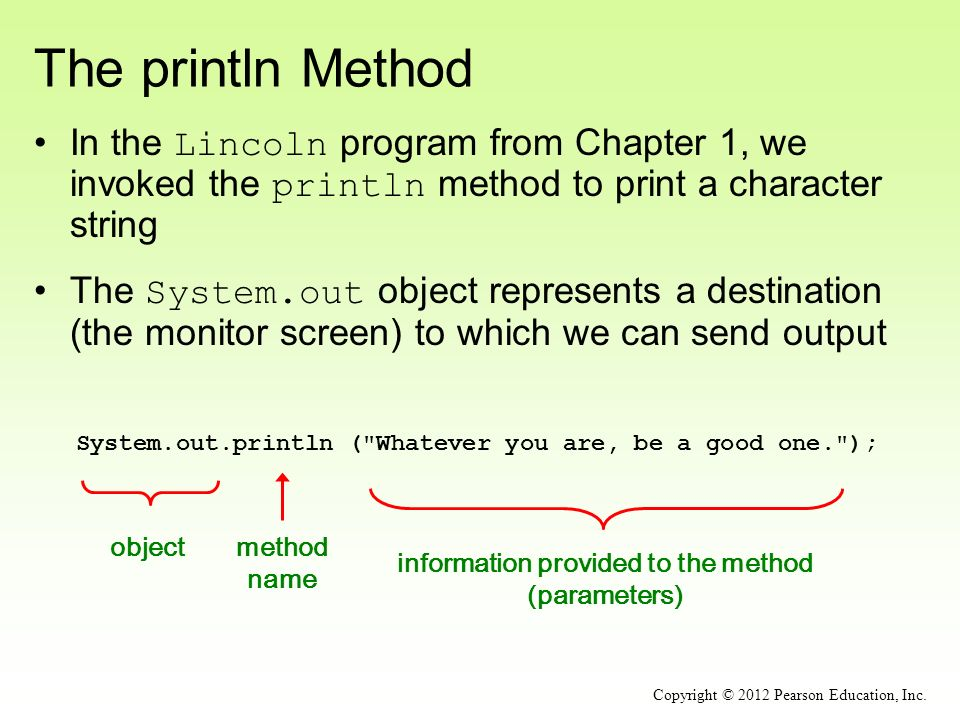 The println Method In the Lincoln program from Chapter 1, we invoked the println method to print a character string The System.out object represents a destination (the monitor screen) to which we can send output System.out.println ( Whatever you are, be a good one. ); object method name information provided to the method (parameters) Copyright © 2012 Pearson Education, Inc.