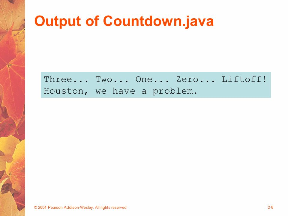 © 2004 Pearson Addison-Wesley. All rights reserved2-8 Output of Countdown.java Three...